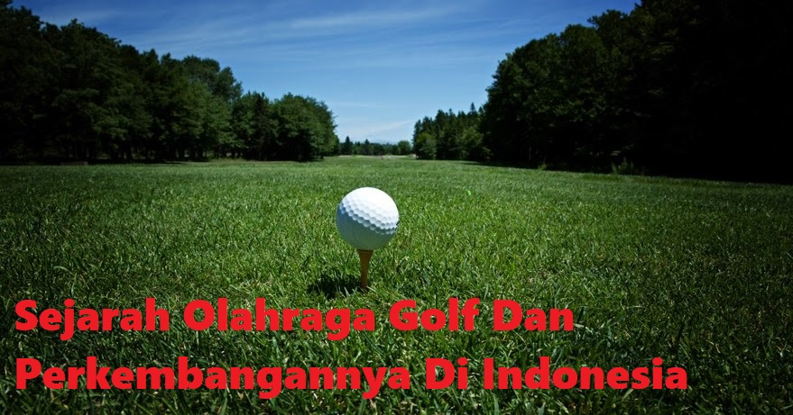 Sejarah Olahraga Golf Dan Perkembangannya Di Indonesia
